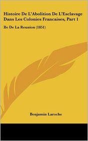 Histoire De L'Abolition De L'Esclavage Dans Les Colonies Francaises, Part 1: Ile De La Reunion (1851) - Benjamin Laroche