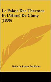 Le Palais Des Thermes Et L'Hotel De Cluny (1836) - Belin Le Belin Le Prieur Publisher