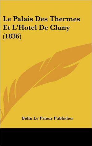 Le Palais Des Thermes Et L'Hotel De Cluny (1836) - Belin Le Prieur Publisher
