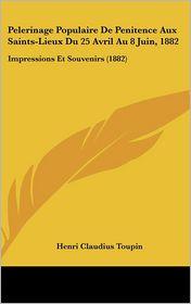 Pelerinage Populaire de Penitence Aux Saints-Lieux Du 25 Avril Au 8 Juin, 1882: Impressions Et Souvenirs (1882)