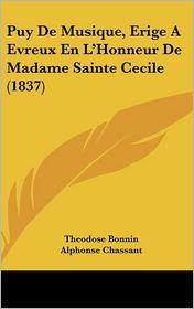 Puy De Musique, Erige A Evreux En L'Honneur De Madame Sainte Cecile (1837) - Theodose Bonnin (Editor), Alphonse Chassant (Editor)