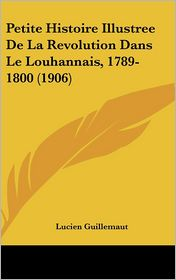 Petite Histoire Illustree De La Revolution Dans Le Louhannais, 1789-1800 (1906) - Lucien Guillemaut