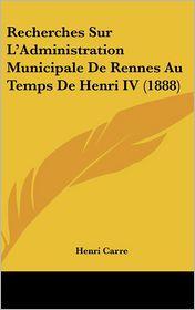 Recherches Sur L'Administration Municipale De Rennes Au Temps De Henri IV (1888) - Henri Carre