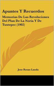 Apuntes Y Recuerdos: Memorias De Las Revoluciones Del Plan De La Noria Y De Tuxtepec (1902) - Jose Rosas Landa