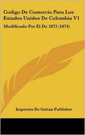 Codigo de Comercio Para Los Estados Unidos de Colombia V1: Modificado Por El de 1873 (1874)