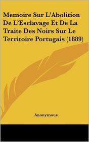 Memoire Sur L'Abolition de L'Esclavage Et de La Traite Des Noirs Sur Le Territoire Portugais (1889) - Anonymous