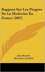 Rapport Sur Les Progres De La Medecine En France (1867) - Jules Beclard, Alexandre Axenfeld