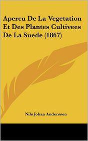 Apercu De La Vegetation Et Des Plantes Cultivees De La Suede (1867) - Nils Johan Andersson