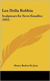 Les Della Robbia: Sculpteurs En Terre Emaillee (1855) - Henry Barbet De Jouy