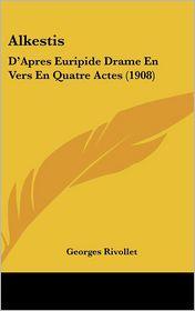 Alkestis: D'Apres Euripide Drame En Vers En Quatre Actes (1908) - Georges Rivollet