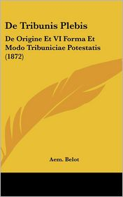 De Tribunis Plebis: De Origine Et VI Forma Et Modo Tribuniciae Potestatis (1872) - Aem. Belot