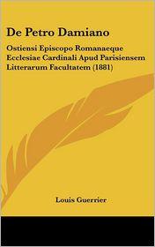 De Petro Damiano: Ostiensi Episcopo Romanaeque Ecclesiae Cardinali Apud Parisiensem Litterarum Facultatem (1881) - Louis Guerrier
