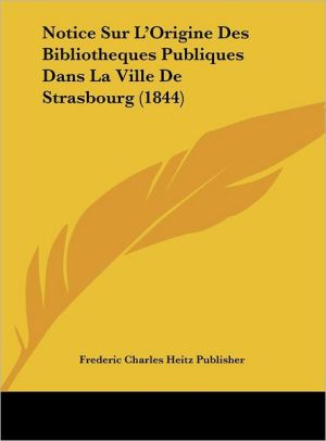 Notice Sur L'Origine Des Bibliotheques Publiques Dans La Ville De Strasbourg (1844) - Frederic Charles Heitz Publisher