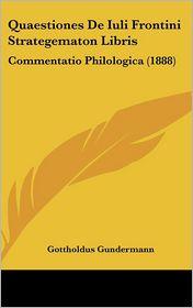 Quaestiones De Iuli Frontini Strategematon Libris: Commentatio Philologica (1888) - Gottholdus Gundermann
