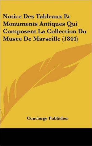 Notice Des Tableaux Et Monuments Antiques Qui Composent La Collection Du Musee De Marseille (1844) - Concierge Publisher