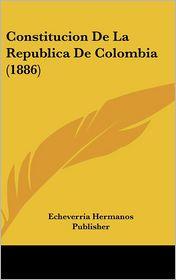 Constitucion De La Republica De Colombia (1886) - Echeverria Hermanos Echeverria Hermanos Publisher