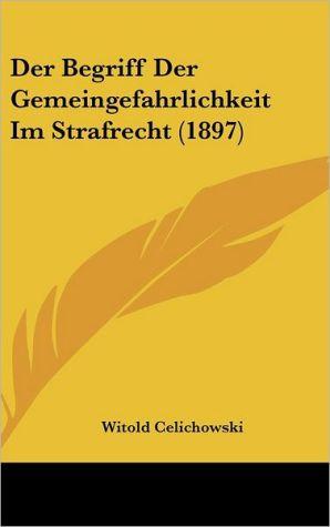 Der Begriff Der Gemeingefahrlichkeit Im Strafrecht (1897) - Witold Celichowski