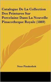 Catalogue De La Collection Des Peintures Sur Porcelaine Dans La Nouvelle Pinacotheque Royale (1869) - Neue Pinakothek