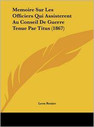 Memoire Sur Les Officiers Qui Assisterent Au Conseil de Guerre Tenue Par Titus (1867)