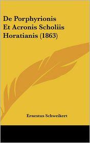 De Porphyrionis Et Acronis Scholiis Horatianis (1863) - Ernestus Schweikert