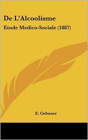 De L'Alcoolisme: Etude Medico-Sociale (1887) - E. Gebauer