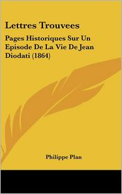 Lettres Trouvees: Pages Historiques Sur Un Episode De La Vie De Jean Diodati (1864) - Philippe Plan