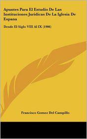 Apuntes Para El Estudio De Las Instituciones Juridicas De La Iglesia De Espana: Desde El Siglo VIII Al IX (1906) - Francisco Gomez Del Campillo