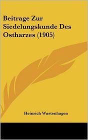Beitrage Zur Siedelungskunde Des Ostharzes (1905) - Heinrich Wustenhagen