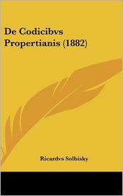 de Codicibvs Propertianis (1882) - Ricardvs Solbisky