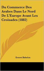 Du Commerce Des Arabes Dans Le Nord De L'Europe Avant Les Croisades (1882) - Ernest Babelon