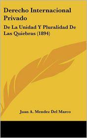 Derecho Internacional Privado: De La Unidad Y Pluralidad De Las Quiebras (1894) - Juan A. Mendez Del Marco