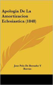 Apologia De La Amortizacion Eclesiastica (1848) - Jose Polo De Bernabe Y Borras