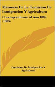 Memoria De La Comision De Inmigracion Y Agricultura: Correspondiente Al Ano 1882 (1883) - Comision De Inmigracion Y Agricultura