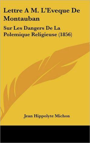 Lettre A M. L'Eveque De Montauban: Sur Les Dangers De La Polemique Religieuse (1856) - Jean Hippolyte Michon