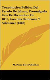Constitucion Politica del Estado de Jalisco, Promulgada En 6 de Diciembre de 1857, Con Sus Reformas y Adiciones (1883)
