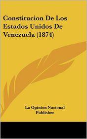 Constitucion De Los Estados Unidos De Venezuela (1874) - La Opinion La Opinion Nacional Publisher