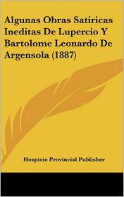 Algunas Obras Satiricas Ineditas De Lupercio Y Bartolome Leonardo De Argensola (1887) - Hospicio Provincial Hospicio Provincial Publisher