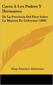 Carta A Los Padres Y Hermanos: De La Provincia Del Peru Sobre La Manera De Gobernar (1899) - Diego Francisco Altamirano