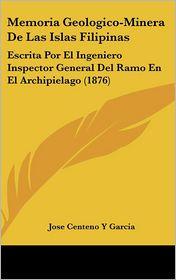Memoria Geologico-Minera De Las Islas Filipinas: Escrita Por El Ingeniero Inspector General Del Ramo En El Archipielago (1876) - Jose Centeno Y Garcia