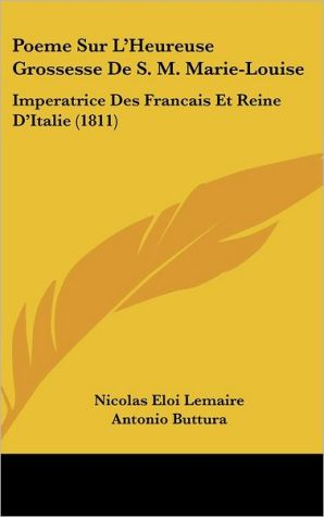 Poeme Sur L'Heureuse Grossesse de S.M. Marie-Louise: Imperatrice Des Francais Et Reine D'Italie (1811) - Nicolas Eloi Lemaire, Antonio Buttura, Ernest Legouv (Translator)