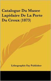 Catalogue Du Musee Lapidaire De La Porte Du Croux (1873) - Lithographie Fay Publisher