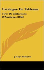 Catalogue De Tableaux: Tires De Collections D'Amateurs (1860) - J. Claye J. Claye Publisher