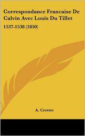 Correspondance Francaise De Calvin Avec Louis Du Tillet: 1537-1538 (1850) - A. Crottet
