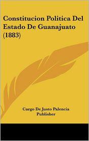 Constitucion Politica Del Estado De Guanajuato (1883) - Cargo De Cargo De Justo Palencia Publisher