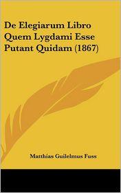 De Elegiarum Libro Quem Lygdami Esse Putant Quidam (1867) - Matthias Guilelmus Fuss
