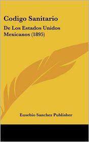 Codigo Sanitario: De Los Estados Unidos Mexicanos (1895) - Eusebio Sanchez Publisher