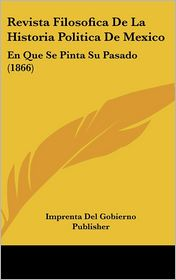 Revista Filosofica De La Historia Politica De Mexico: En Que Se Pinta Su Pasado (1866) - Imprenta Del Imprenta Del Gobierno Publisher