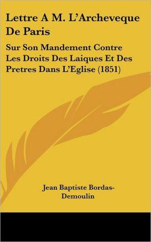 Lettre A M. L'Archeveque De Paris: Sur Son Mandement Contre Les Droits Des Laiques Et Des Pretres Dans L'Eglise (1851) - Jean Baptiste Bordas-Demoulin
