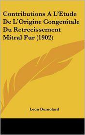 Contributions A L'Etude De L'Origine Congenitale Du Retrecissement Mitral Pur (1902) - Leon Dumolard