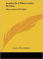 Annales De L'Observatoire De Paris: Observations 1873 (1882) - Gauthier Villars Gauthier Villars Publisher